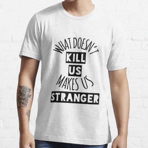 What Doesn't Kill Us Makes Us Stranger Essential T-Shirt