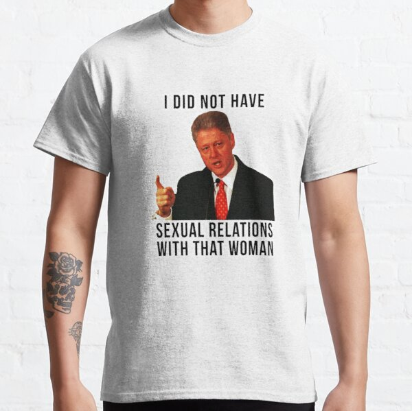 I DID NOT HAVE SEXUAL RELATIONS WITH THAT WOMAN BILL CLINTON LOVES HILLARY CLINTON STICKER AND SHIRT  Classic T-Shirt