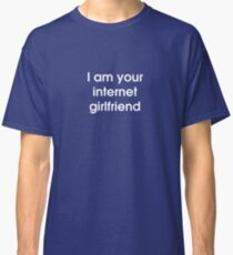 I Am Your Internet Girlfriend Classic T-Shirt