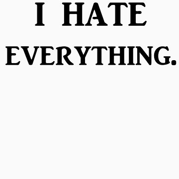 I hate everything. by sociaphobia