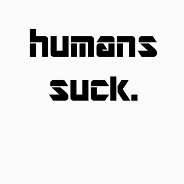 Humans suck. by sociaphobia