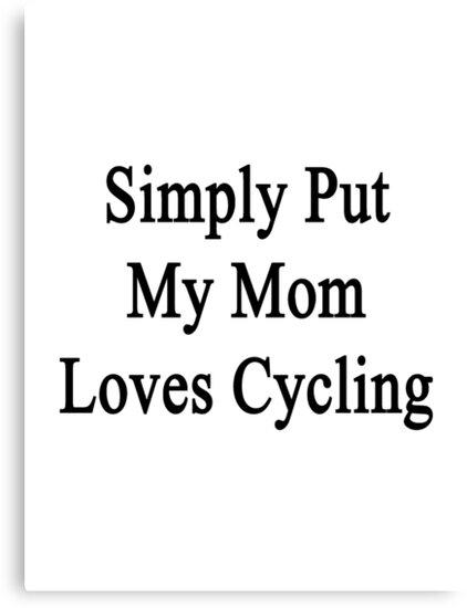 Simply Put My Mom Loves Cycling  by supernova23