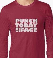 Punch today in the face Long Sleeve T-Shirt