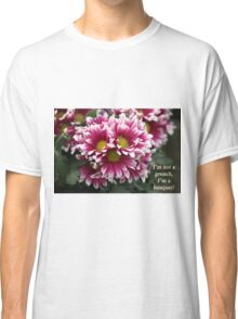 I'm not a grouch, I'm a bouquet. Classic T-Shirt