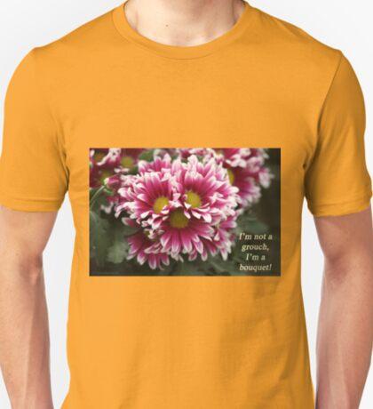 I'm not a grouch, I'm a bouquet. T-Shirt