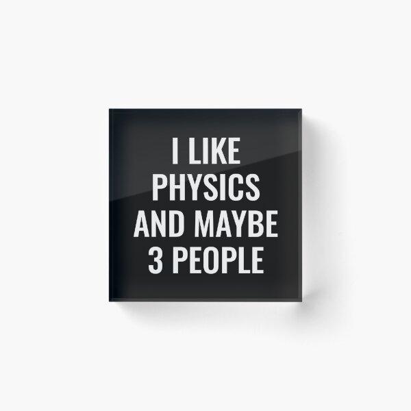 I Like Physics and Maybe Like 3 People Acrylic Block
