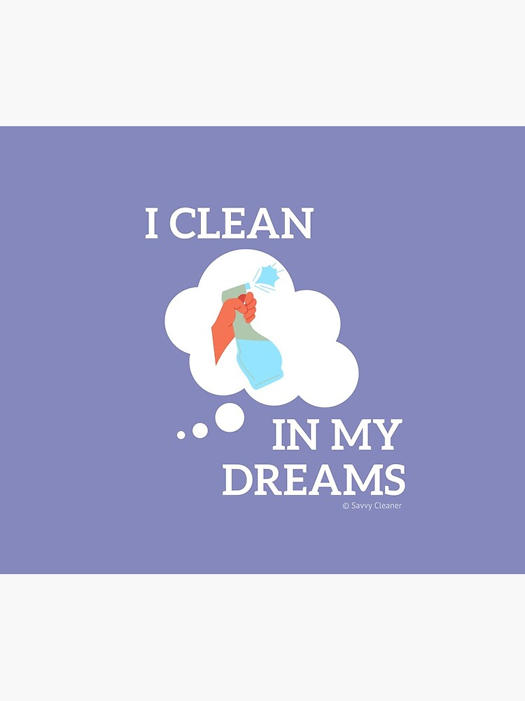 I Clean in My Dreams by SavvyCleaner