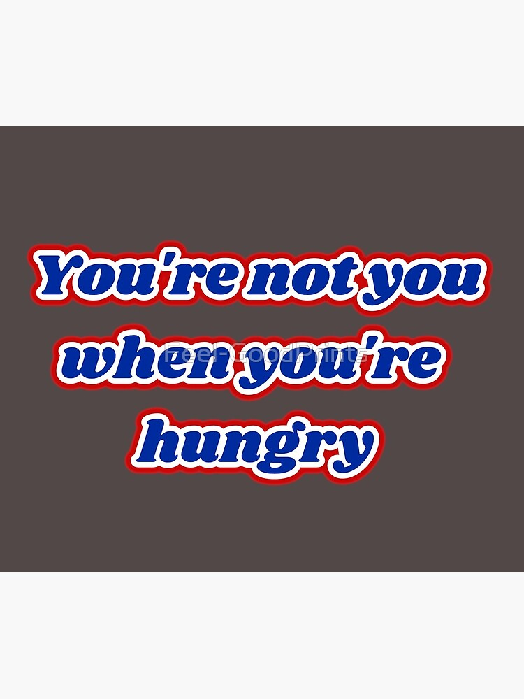 """""""You're not you when you're hungry"""" by Feel-GoodPrints"""