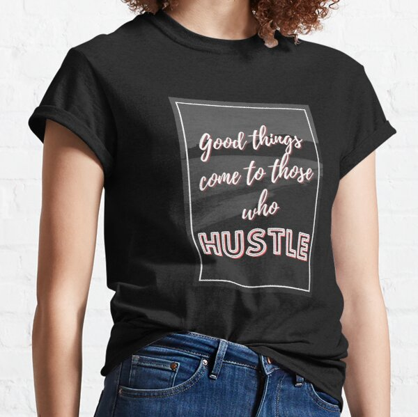 Good Things Come To Hustlers Classic T-Shirt