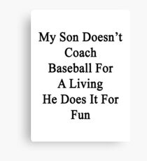 My Son Doesn't Coach Baseball For A Living He Does It For Fun  Canvas Print