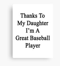 Thanks To My Daughter I'm A Great Baseball Player  Canvas Print