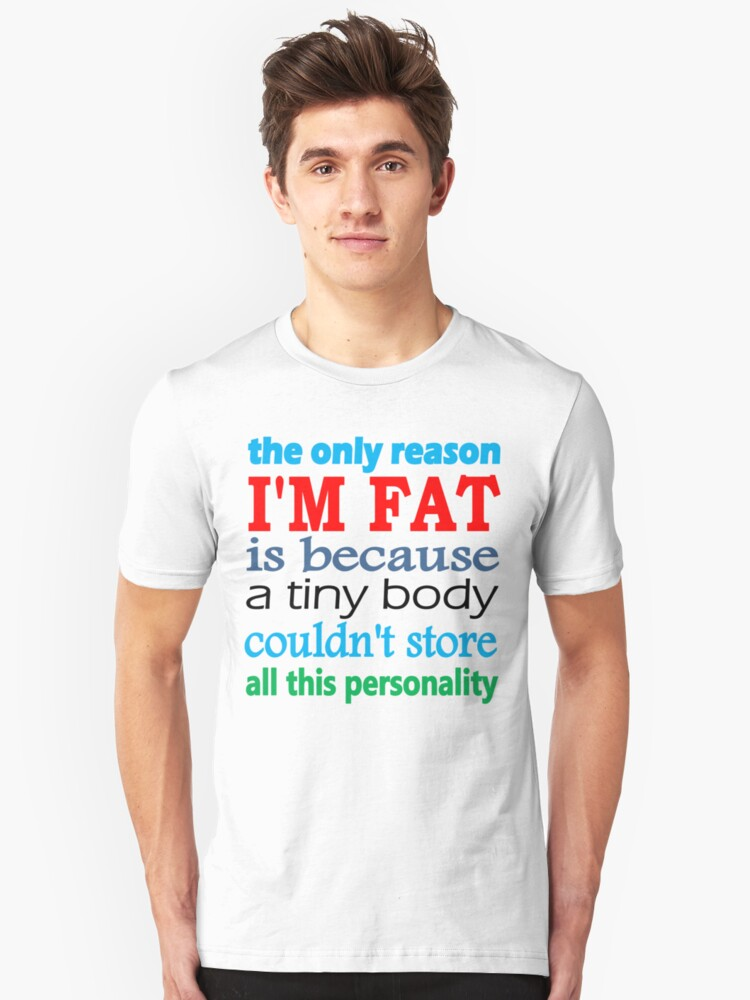 i'm fat because i have a lot of personality Unisex T-Shirt Front
