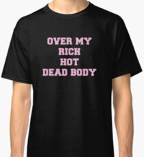 Over my rich, hot, dead body Classic T-Shirt