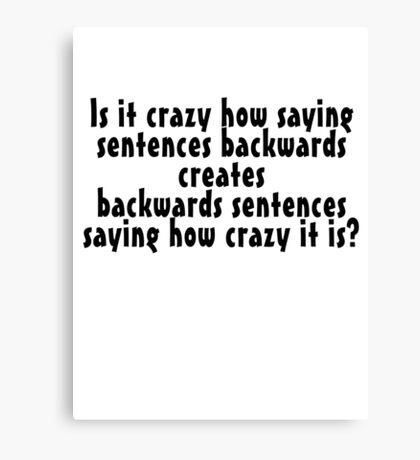 Is it crazy how saying sentences backwards creates backwards sentences saying how crazy it is Canvas Print
