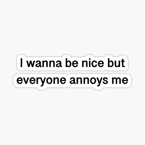 I wanna be nice but everyone annoys me. Sticker