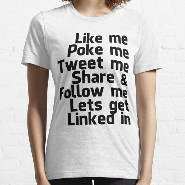 Like me Poke me Tweet me Share & Follow me lets get Linked in  Essential T-Shirt