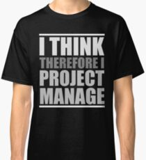 I THINK, Therefore I PROJECT MANAGE Classic T-Shirt