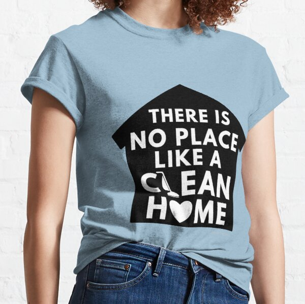 There Is No Place Like a Clean Home Classic T-Shirt