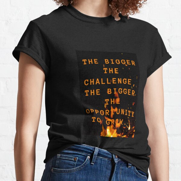 the bigger the challenge the bigger the opportunity for growth Classic T-Shirt