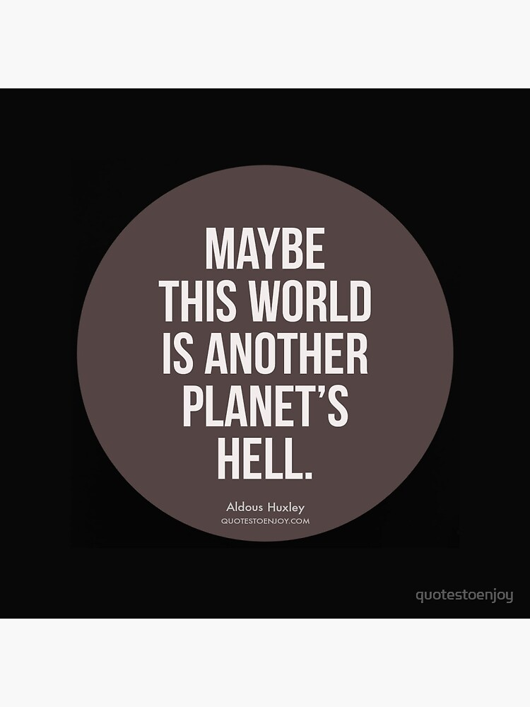 Maybe this world is another planet's hell. - Aldous Huxley by quotestoenjoy