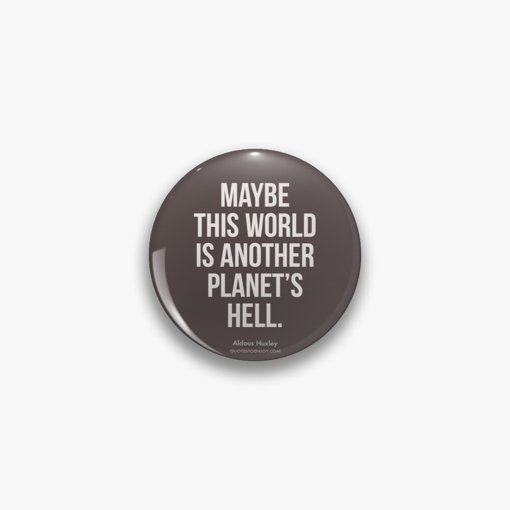 Maybe this world is another planet's hell. - Aldous Huxley Pin