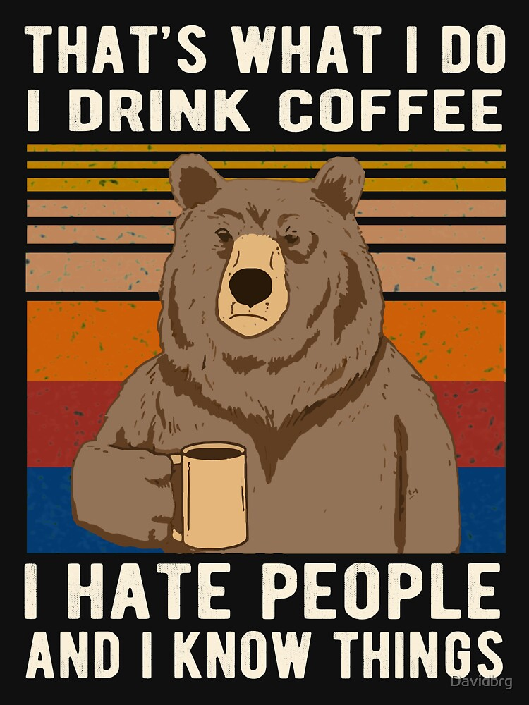 That's What I Do I Drink Coffee I Hate People And I Know Things Bear Drinking by Davidbrg