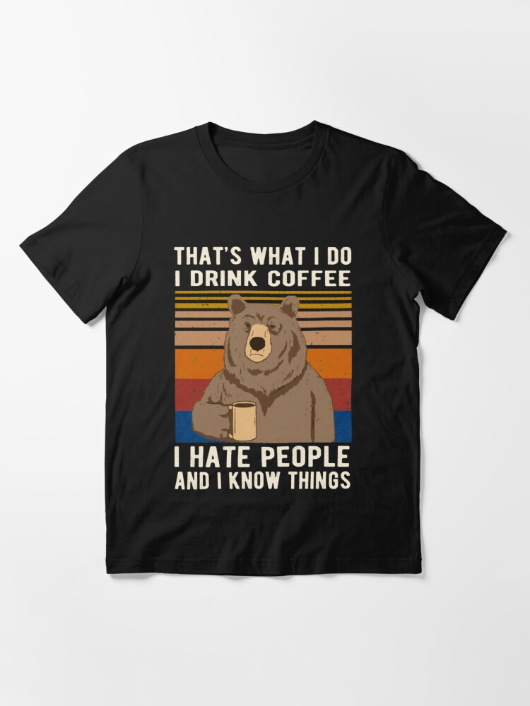 Alternate view of That's What I Do I Drink Coffee I Hate People And I Know Things Bear Drinking Essential T-Shirt