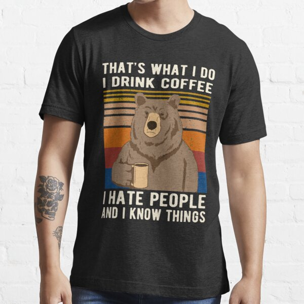 That's What I Do I Drink Coffee I Hate People And I Know Things Bear Drinking Essential T-Shirt