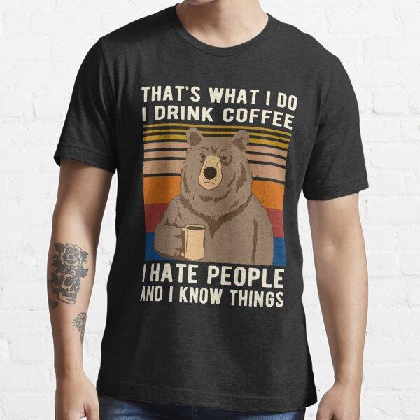 Eso es lo que hago. Tomo café. Odio a las personas y sé cosas que tienen que beber. Camiseta esencial