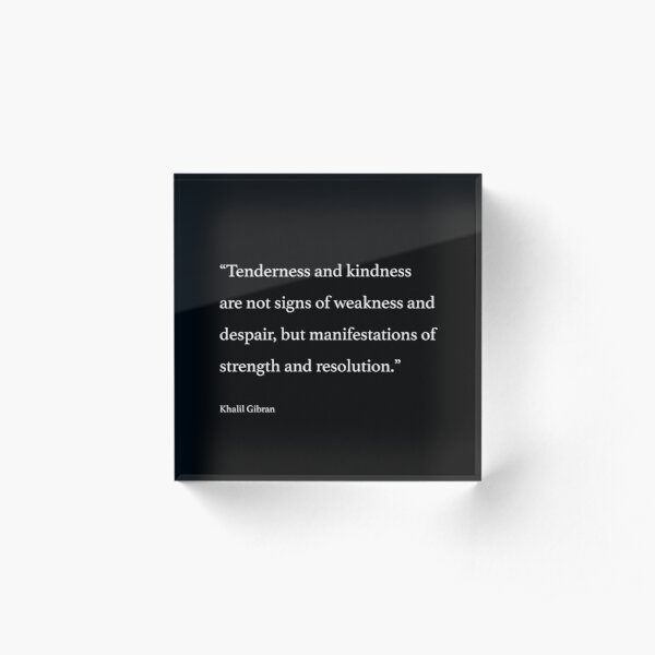 Tenderness and kindness are not signs of weakness and despair, but manifestations of strength and resolution. Acrylic Block