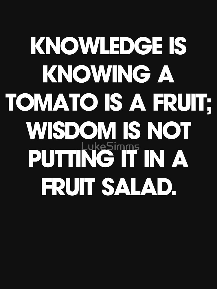 Knowledge is knowing a tomato is a fruit; wisdom is not putting it in a fruit salad. T-Shirt | Unisex T-Shirt