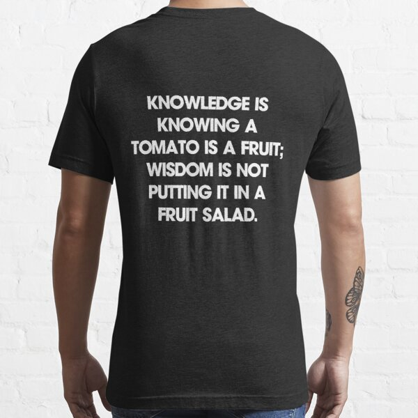 Knowledge is knowing a tomato is a fruit; wisdom is not putting it in a fruit salad. T-Shirt Essential T-Shirt