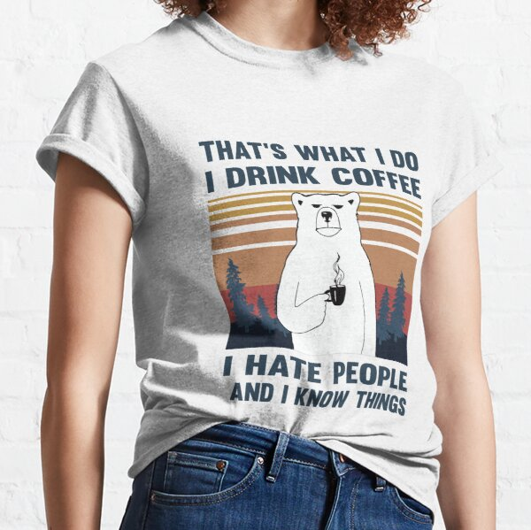 That's What I Do I Drink Coffee I Hate People And I Know Things Bear Drinking Classic T-Shirt