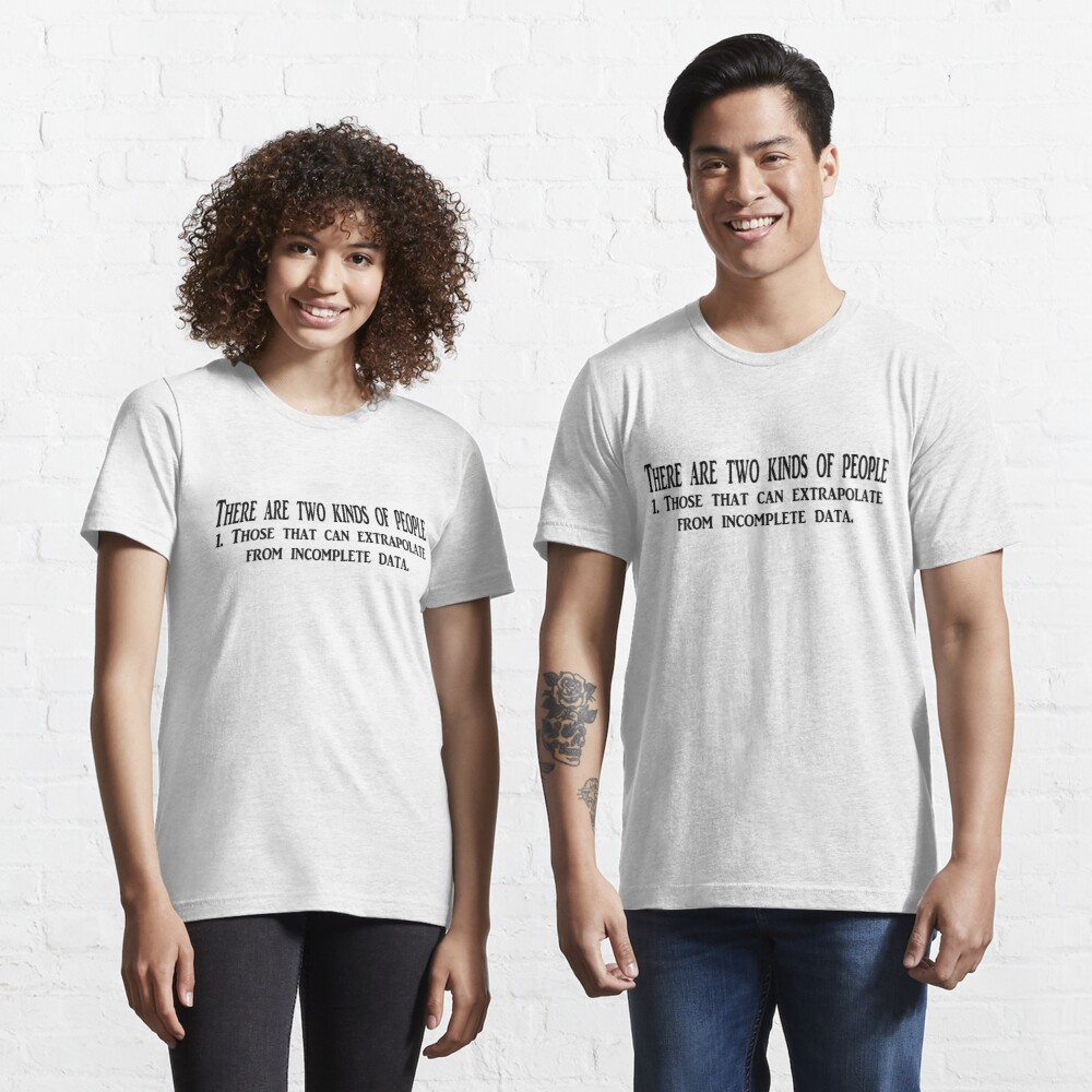 There are two kinds of people 1. Those that can extrapolate from incomplete data. Essential T-Shirt