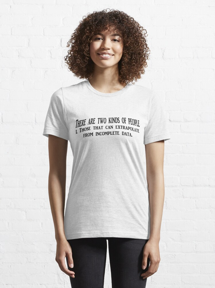 Alternate view of There are two kinds of people 1. Those that can extrapolate from incomplete data. Essential T-Shirt