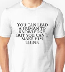 You can lead a human to knowledge but you can't make him think T-Shirt