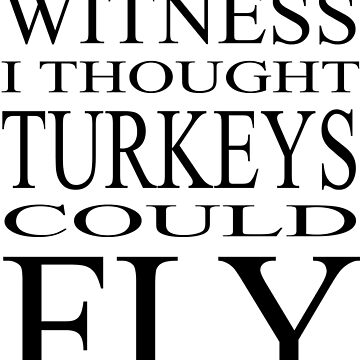 I Thought Turkeys Could Fly - Black Text by richmonk