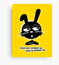 PLEASE DON'T  INTERRUPT ME WHILE IM IGNORING YOU. Canvas Print