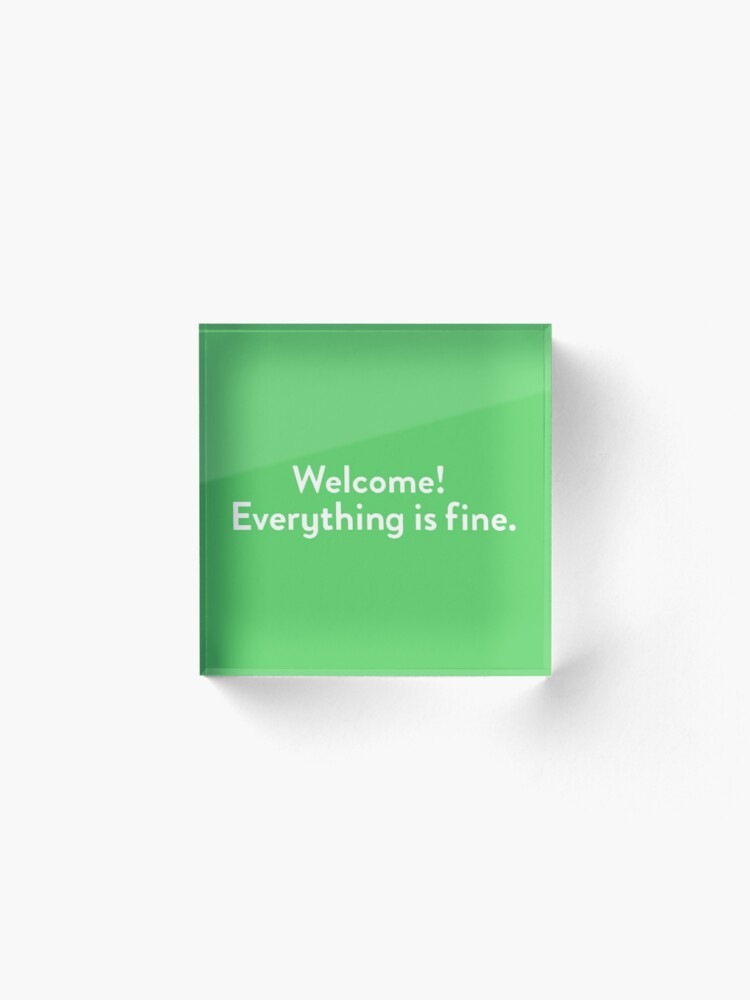 Alternate view of Welcome! Everything is fine. Acrylic Block