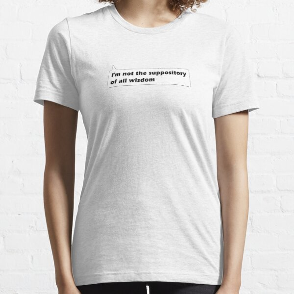 I'm not the suppository of all wisdom Essential T-Shirt