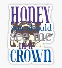 Honey You Should See Me in a Crown Sticker