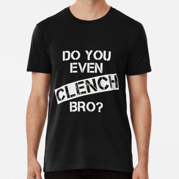 Do You Even CLENCH, Bro? Premium T-Shirt