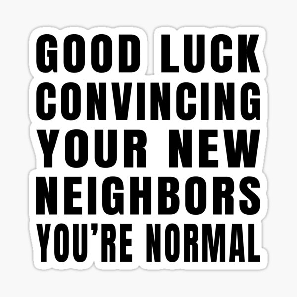 Good Luck Convincing Your New Neighbors You Are Normal Sticker