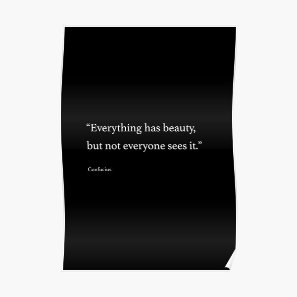 """""""Everything has beauty, but not everyone sees it."""" Poster"""