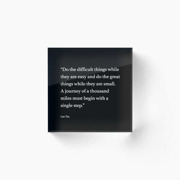 """""""Do the difficult things while they are easy and do the great things while they are small. A journey of a thousand miles must begin with a single step."""" Acrylic Block"""