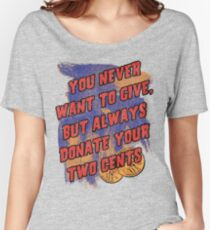 You Never Want To Give, But Always Donate Your Two Cents Women's Relaxed Fit T-Shirt