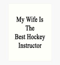 My Wife Is The Best Hockey Instructor  Art Print