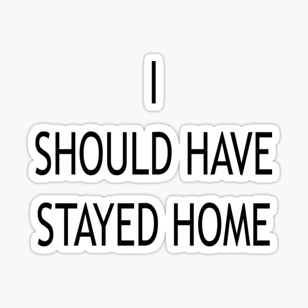 I Should Have Stayed Home Sticker