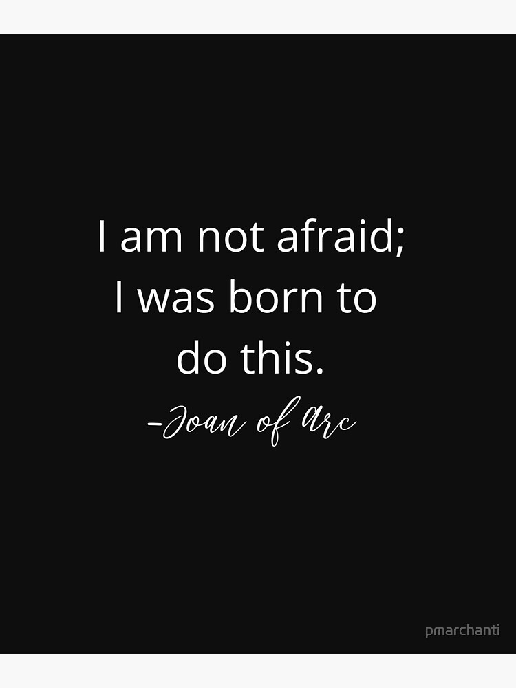 I am not afraid; I was born to do this. Joan of Arc. by pmarchanti