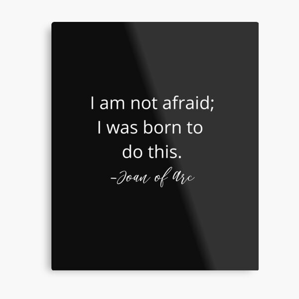 I am not afraid; I was born to do this. Joan of Arc. Metal Print